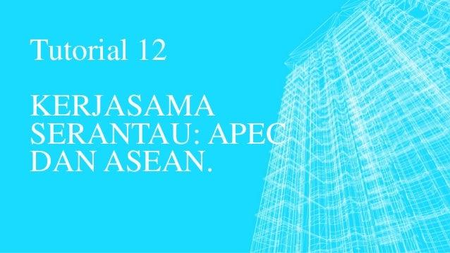 Tutorial 12 KERJASAMA SERANTAU: APEC DAN ASEAN.