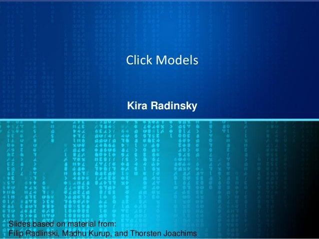Click Models Kira Radinsky Slides based on material from: Filip Radlinski, Madhu Kurup, and Thorsten Joachims