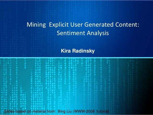Mining Explicit User Generated Content: Sentiment Analysis Kira Radinsky Slides based on material from: Bing Liu (WWW-2008...