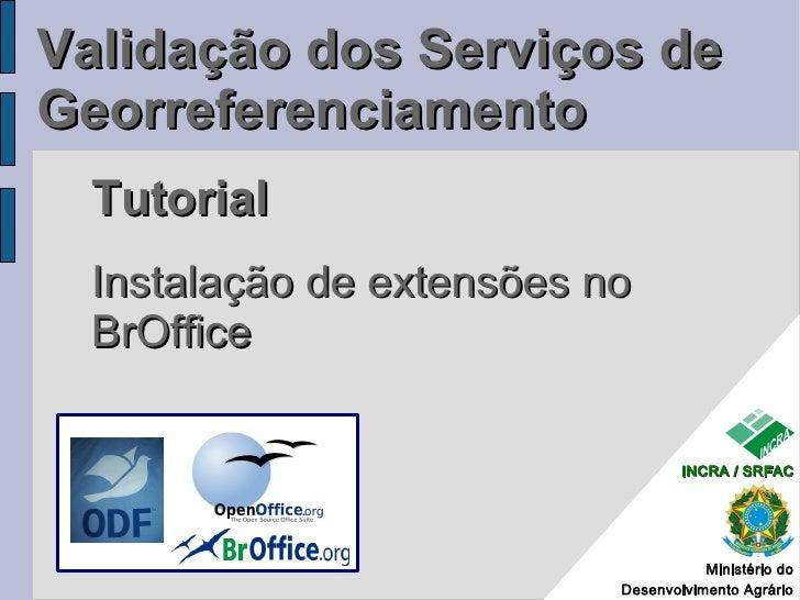 Validação dos Serviços de Georreferenciamento  Tutorial  Instalação de extensões no  BrOffice                             ...