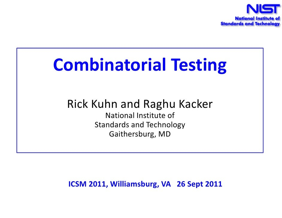Combinatorial Testing Rick Kuhn and Raghu Kacker          National Institute of       Standards and Technology           G...
