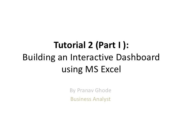 Tutorial 2 (Part I ):Building an Interactive Dashboard          using MS Excel           By Pranav Ghode           Busines...