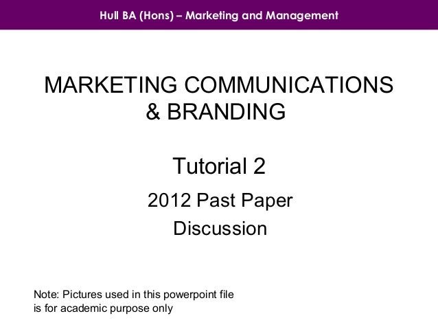 Hull BA (Hons) – Marketing and Management  MARKETING COMMUNICATIONS & BRANDING Tutorial 2 2012 Past Paper Discussion  Note...