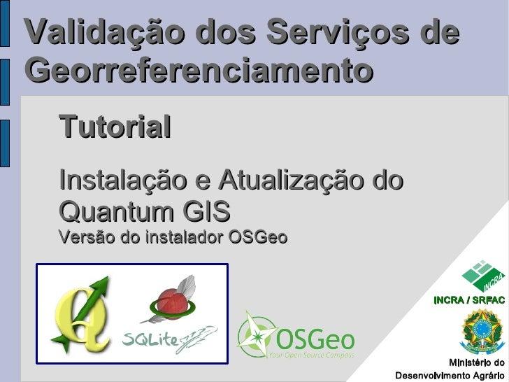 Validação dos Serviços de Georreferenciamento  Tutorial  Instalação e Atualização do  Quantum GIS  Versão do instalador OS...