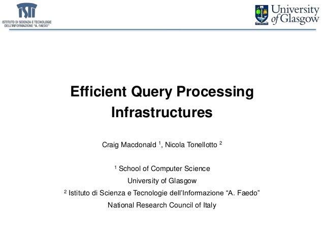 Efficient Query Processing Infrastructures Craig Macdonald 1, Nicola Tonellotto 2 1 School of Computer Science University ...
