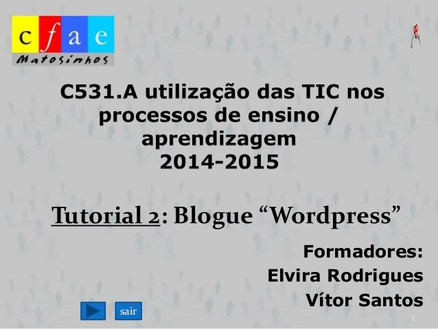 "Tutorial 2: Blogue ""Wordpress""  Formadores:  Elvira Rodrigues  Vítor Santos  1  sair"