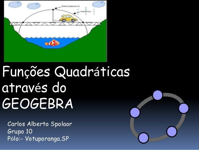 Funções Quadráticas através do GEOGEBRA Carlos Alberto Spolaor Grupo 10 Pólo:- Votuporanga.SP