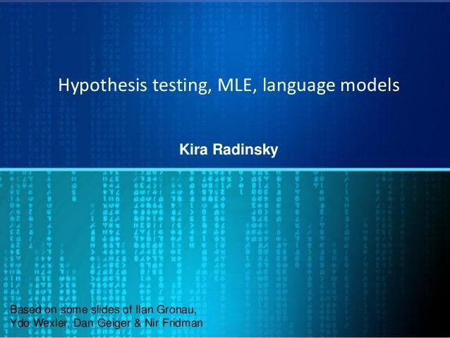 Hypothesis testing, MLE, language models Kira Radinsky Based on some slides of Ilan Gronau, Ydo Wexler, Dan Geiger & Nir F...