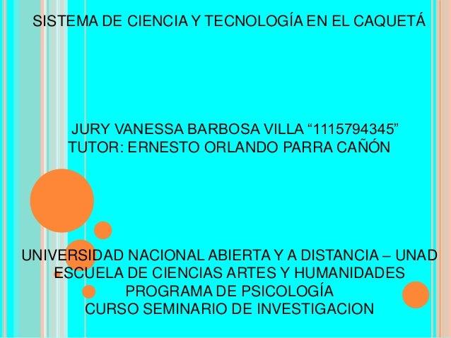 """SISTEMA DE CIENCIA Y TECNOLOGÍA EN EL CAQUETÁ  JURY VANESSA BARBOSA VILLA """"1115794345"""" TUTOR: ERNESTO ORLANDO PARRA CAÑÓN ..."""