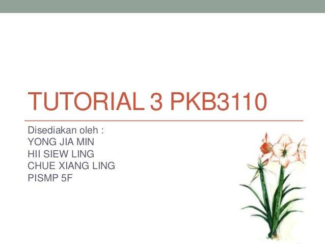 TUTORIAL 3 PKB3110 Disediakan oleh : YONG JIA MIN HII SIEW LING CHUE XIANG LING PISMP 5F