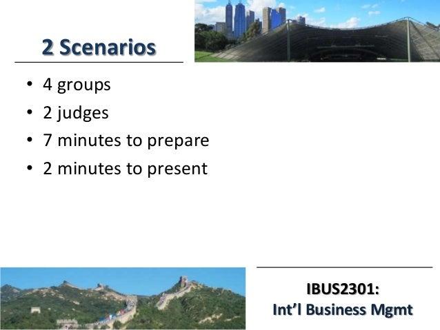 IBUS2301: Int'l Business Mgmt 2 Scenarios • 4 groups • 2 judges • 7 minutes to prepare • 2 minutes to present