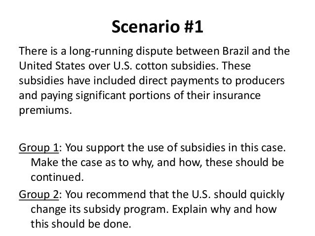 Scenario #1 There is a long-running dispute between Brazil and the United States over U.S. cotton subsidies. These subsidi...