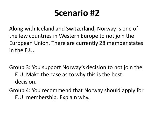 Scenario #2 Along with Iceland and Switzerland, Norway is one of the few countries in Western Europe to not join the Europ...