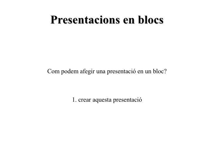 Presentacions en blocs Com podem afegir una presentació en un bloc? 1. crear aquesta presentació