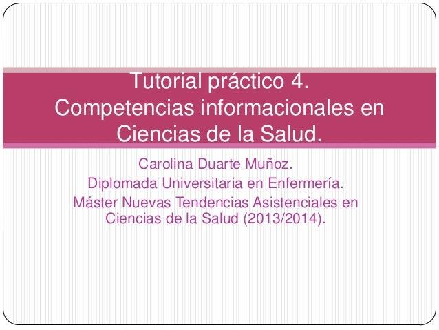 Tutorial práctico 4. Competencias informacionales en Ciencias de la Salud. Carolina Duarte Muñoz. Diplomada Universitaria ...