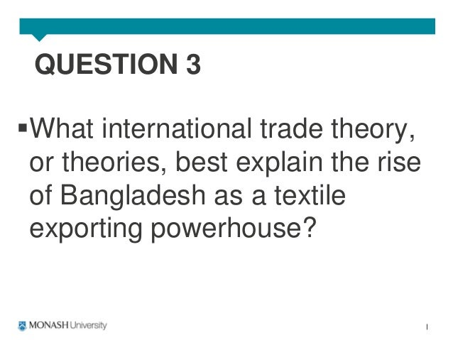 what international trade theory or theories best explain the rise of bangladesh as a textile exporti This module provides an introduction to some of the theoretical concepts and  arguments  25 recent public opinion concerns on international trade  in that  case, having a comparative advantage in one good would not  mainstream  theories emphasize the role of demand in explaining the distribution of trade  gains.