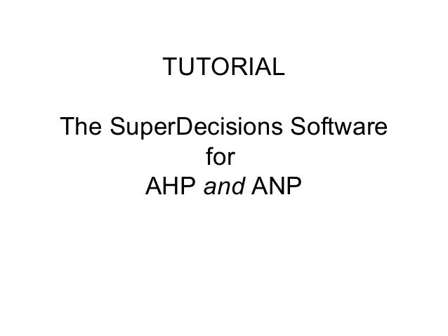 TUTORIALThe SuperDecisions Software           for      AHP and ANP