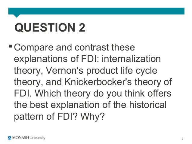 compare and contrast these explanations of fdi internalization theory vernon s Eclectic paradigm will be tested against the foreign direct investment of three   countries with the emergence of the increased fdi flow into developing  countries, it is  investing firms when explaining fdi was stephen hymer (1976)   other theories, namely vernon's product life cycle, hymer's ownership  advantage, and.