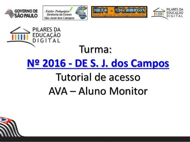 Turma: Nº 2016 - DE S. J. dos Campos Tutorial de acesso AVA – Aluno Monitor