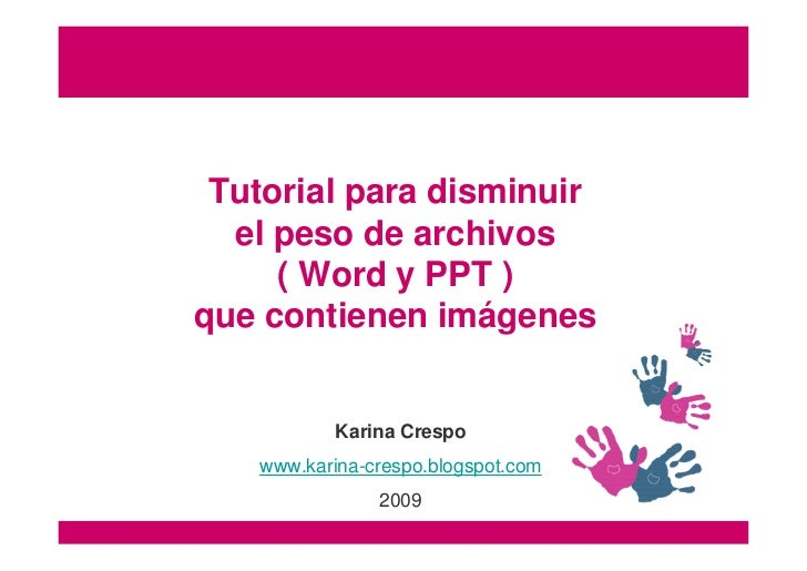 Tutorial para disminuir   el peso de archivos      ( Word y PPT ) que contienen imágenes              Karina Crespo    www...