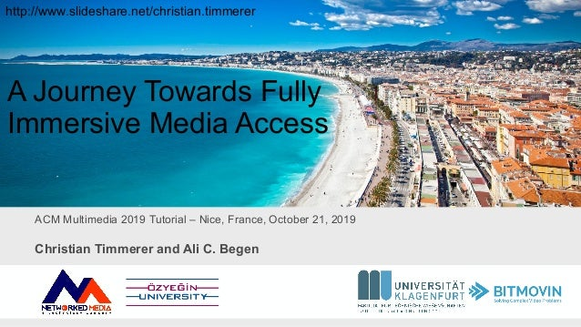 ACM Multimedia 2019 Tutorial – Nice, France, October 21, 2019 A Journey Towards Fully Immersive Media Access Christian Tim...