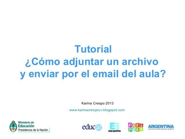 Tutorial ¿Cómo adjuntar un archivo y enviar por el email del aula? Karina Crespo 2013 www.karinacrespocv.blogspot.com
