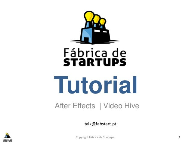 TutorialAfter Effects | Video Hive            talk@fabstart.pt      Copyright Fábrica de Startups   1
