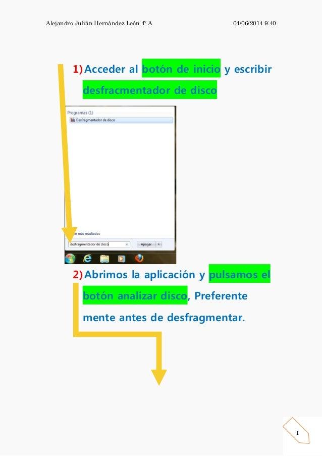 Alejandro Julián Hernández León 4º A 04/06/2014 9:40 1 1)Acceder al botón de inicio y escribir desfracmentador de disco 2)...