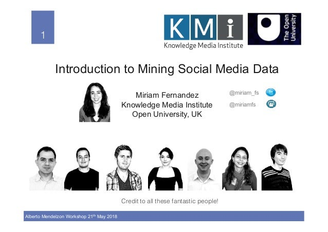 1! Alberto Mendelzon Workshop 21th May 2018 1! Introduction to Mining Social Media Data Miriam Fernandez Knowledge Media I...