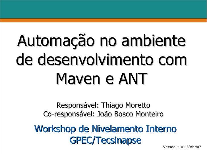 Automação no ambiente de desenvolvimento com      Maven e ANT         Responsável: Thiago Moretto     Co-responsável: João...