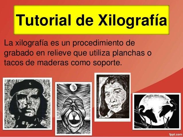 Tutorial de Xilografía La xilografía es un procedimiento de grabado en relieve que utiliza planchas o tacos de maderas com...