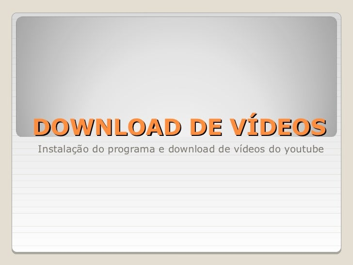 DOWNLOAD DE VÍDEOSInstalação do programa e download de vídeos do youtube