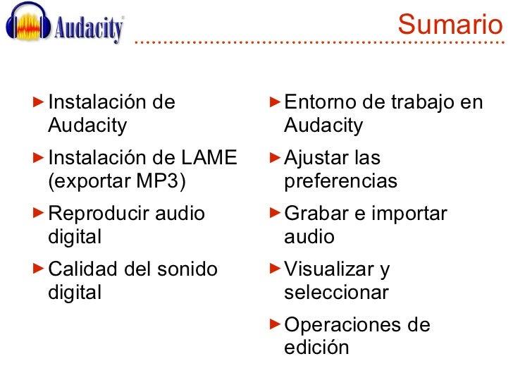 Sumario <ul><li>Instalación de Audacity </li></ul><ul><li>Instalación de LAME (exportar MP3) </li></ul><ul><li>Reproducir ...