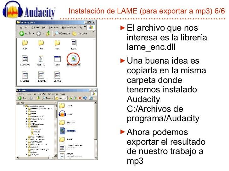 Instalación de LAME (para exportar a mp3) 6/6 <ul><li>El archivo que nos interesa es la librería lame_enc.dll </li></ul><u...