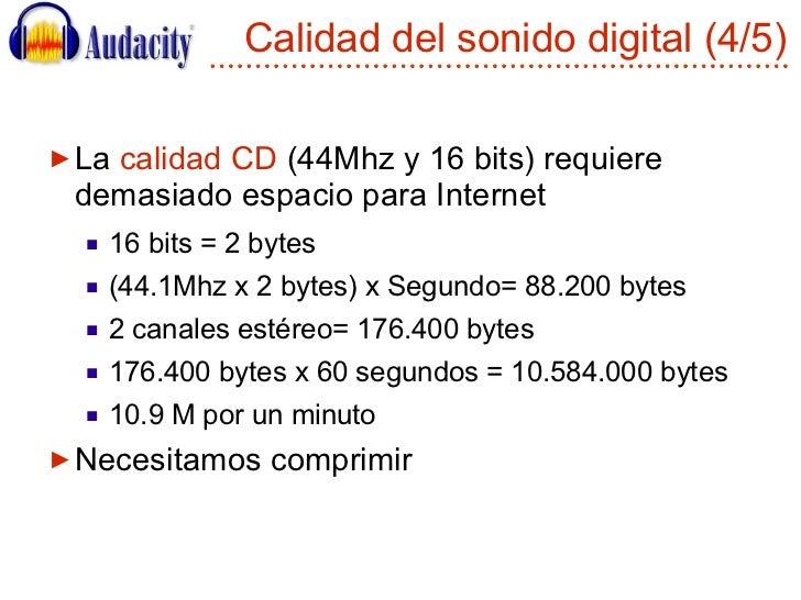 Calidad del sonido digital (4/5) <ul><li>La  calidad CD  (44Mhz y 16 bits) requiere demasiado espacio para Internet </li><...