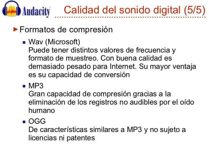 Calidad del sonido digital (5/5) <ul><li>Formatos de compresión </li></ul><ul><ul><li>Wav (Microsoft) Puede tener distinto...