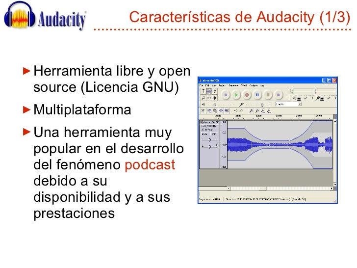 Características de Audacity (1/3) <ul><li>Herramienta libre y open source (Licencia GNU) </li></ul><ul><li>Multiplataforma...