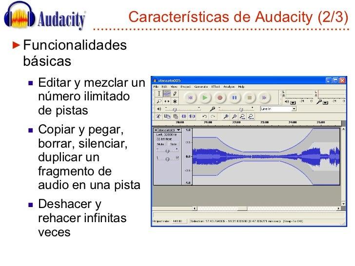 Características de Audacity (2/3) <ul><li>Funcionalidades básicas </li></ul><ul><ul><li>Editar y mezclar un número ilimita...