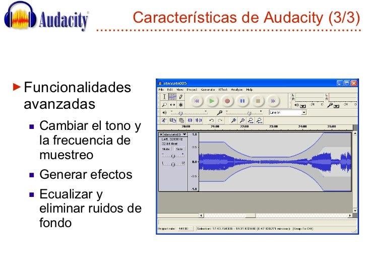 Características de Audacity (3/3) <ul><li>Funcionalidades avanzadas </li></ul><ul><ul><li>Cambiar el tono y la frecuencia ...