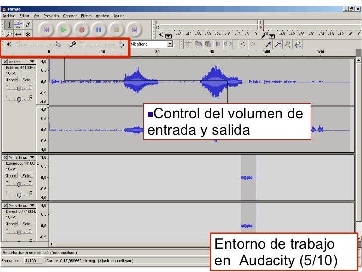 <ul><li>Control del volumen de  entrada y salida </li></ul>Entorno de trabajo en  Audacity (5/10)