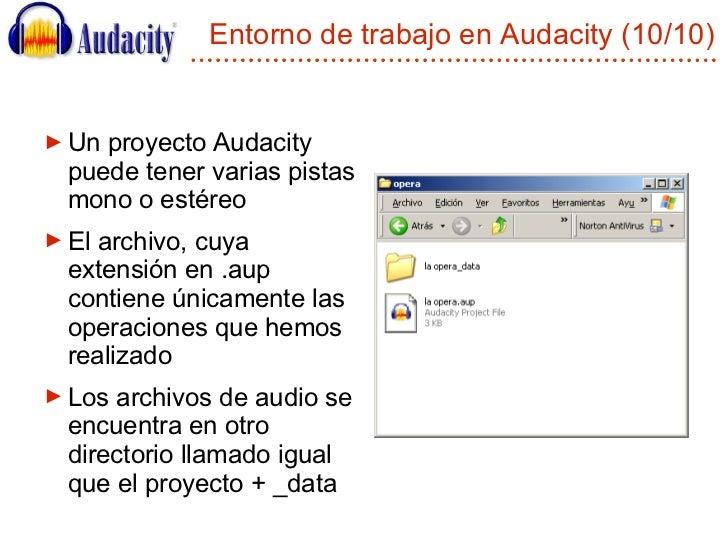 Entorno de trabajo en Audacity (10/10) <ul><li>Un proyecto Audacity puede tener varias pistas mono o estéreo </li></ul><ul...