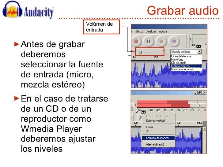 Grabar audio <ul><li>Antes de grabar deberemos seleccionar la fuente de entrada (micro, mezcla estéreo) </li></ul><ul><li>...