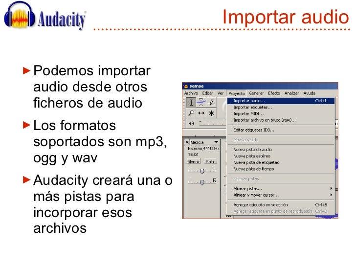 Importar audio <ul><li>Podemos importar audio desde otros ficheros de audio </li></ul><ul><li>Los formatos soportados son ...
