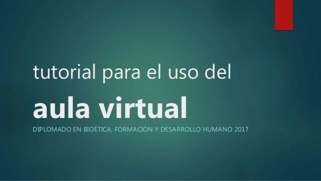 tutorial para el uso del aula virtualDIPLOMADO EN BIOÉTICA, FORMACIÓN Y DESARROLLO HUMANO 2017