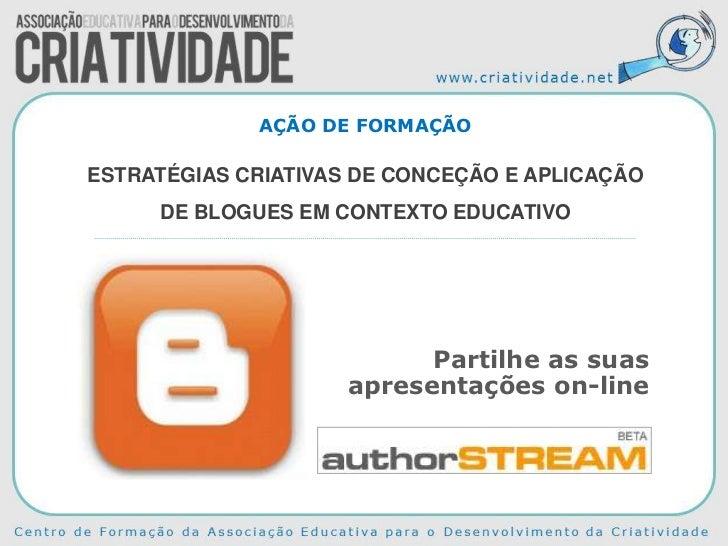 AÇÃO DE FORMAÇÃOESTRATÉGIAS CRIATIVAS DE CONCEÇÃO E APLICAÇÃO     DE BLOGUES EM CONTEXTO EDUCATIVO                        ...