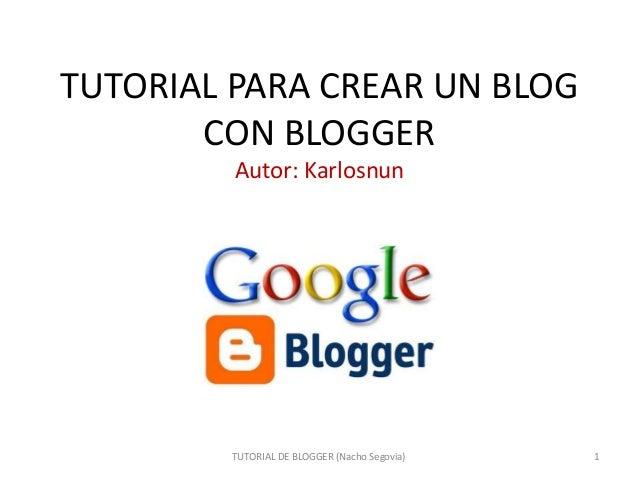 TUTORIAL PARA CREAR UN BLOG CON BLOGGER Autor: Karlosnun TUTORIAL DE BLOGGER (Nacho Segovia) 1