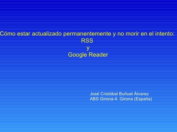 Cómo estar actualizado permanentemente y no morir en el intento:  RSS  y Google Reader José Cristóbal Buñuel Álvarez ABS G...