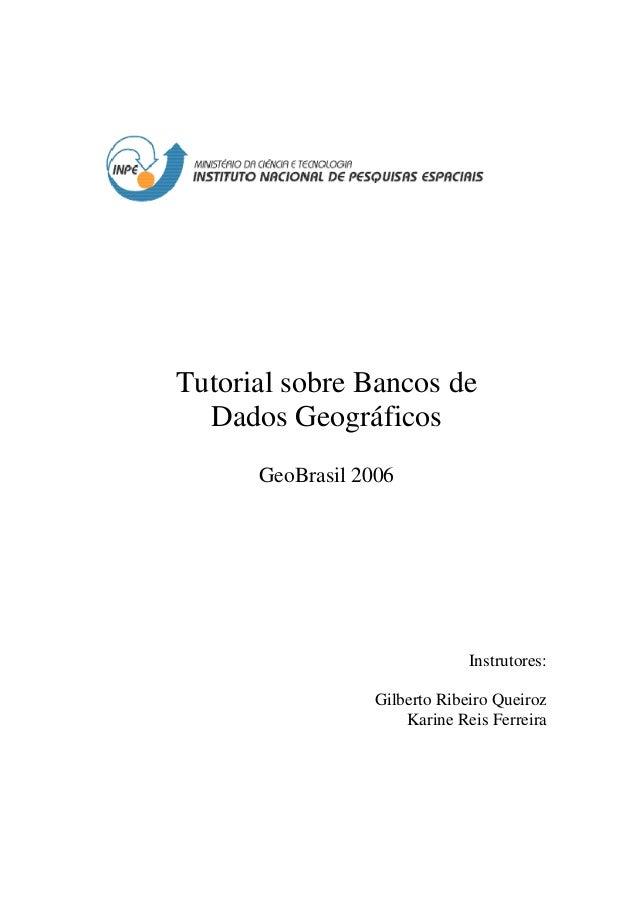 Tutorial sobre Bancos de Dados Geográficos GeoBrasil 2006 Instrutores: Gilberto Ribeiro Queiroz Karine Reis Ferreira