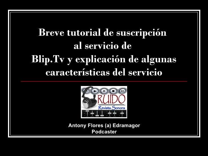 Breve tutorial de suscripción  al servicio de  Blip.Tv y explicación de algunas características del servicio Antony Flores...