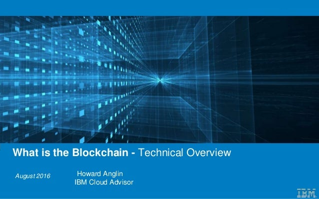 August 2016 What is the Blockchain - Technical Overview Howard Anglin IBM Cloud Advisor